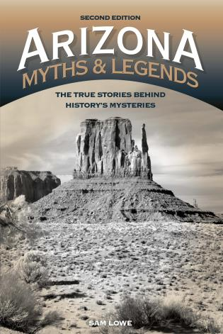 Cover image for the book Arizona Myths and Legends: The True Stories behind History's Mysteries, 2nd Edition