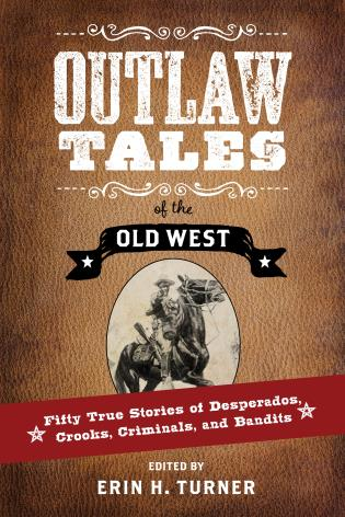 Cover image for the book Outlaw Tales of the Old West: Fifty True Stories of Desperados, Crooks, Criminals, and Bandits