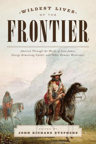 Cover image for the book Wildest Lives of the Frontier: America Through the Words of Jesse James, George Armstrong Custer, and Other Famous Westerners