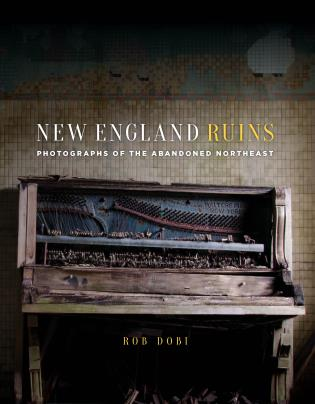 Cover image for the book New England Ruins: Photographs of the Abandoned Northeast