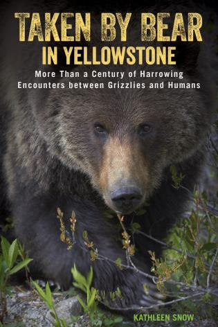 Cover image for the book Taken by Bear in Yellowstone: A Century of Harrowing Encounters between Grizzlies and Humans