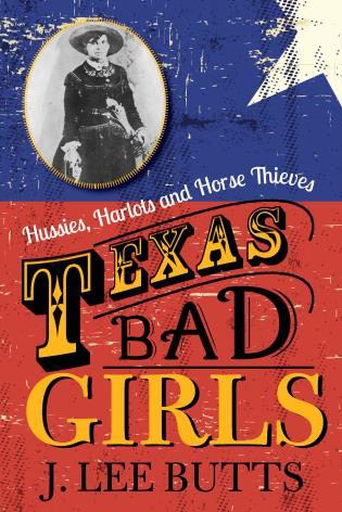 Cover image for the book Texas Bad Girls: Hussies, Harlots and Horse Thieves