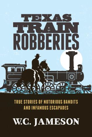 Cover image for the book Texas Train Robberies: True Stories of Notorious Bandits and Infamous Escapades