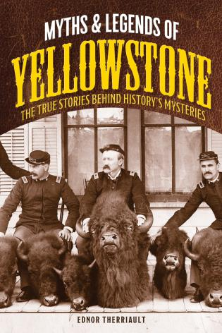 Cover image for the book Myths and Legends of Yellowstone: The True Stories behind History's Mysteries