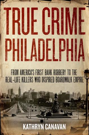 Cover image for the book True Crime Philadelphia: From America's First Bank Robbery to the Real-Life Killers Who Inspired Boardwalk Empire