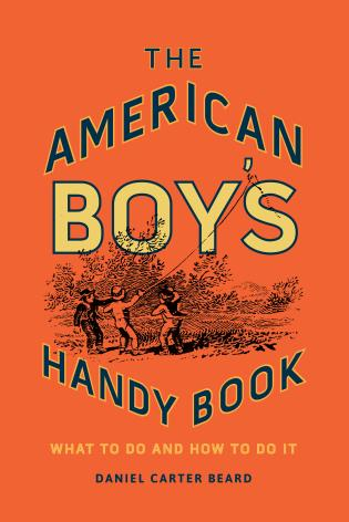 Cover image for the book The American Boy's Handy Book: What to Do and How to Do It