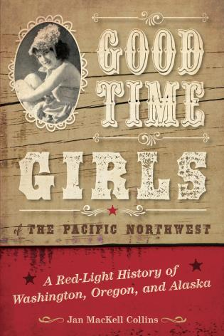 Cover image for the book Good Time Girls of the Pacific Northwest: A Red-Light History of Washington, Oregon, and Alaska
