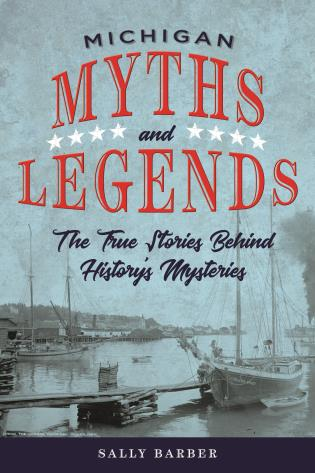 Cover image for the book Michigan Myths and Legends: The True Stories behind History's Mysteries, Second Edition