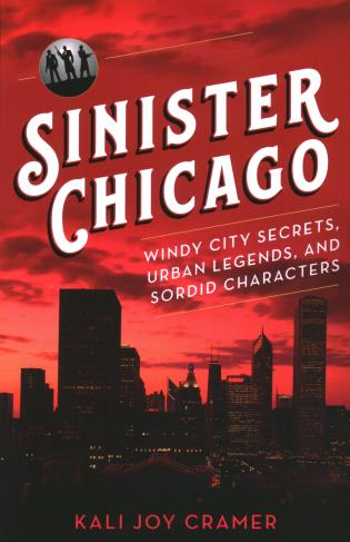 Cover image for the book Sinister Chicago: Windy City Secrets, Urban Legends, and Sordid Characters