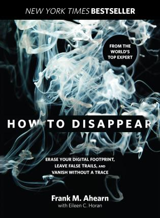 How To Disappear: Erase Your Digital Footprint, Leave False Trails and Vanish Without a Trace