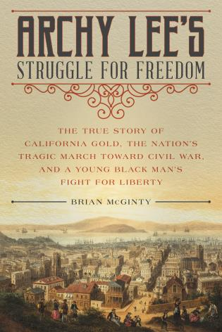 Cover image for the book Archy Lee's Struggle for Freedom: The True Story of California Gold, the Nation's Tragic March Toward Civil War, and a Young Black Man's Fight for Liberty