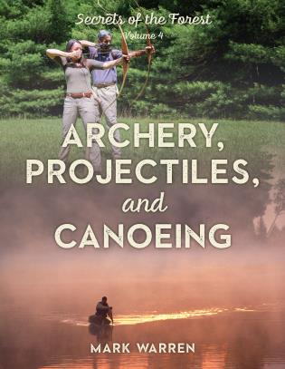Cover image for the book Archery, Projectiles, and Canoeing: Secrets of the Forest, Volume 4