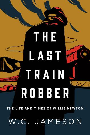 Cover image for the book The Last Train Robber: The Life and Times of Willis Newton