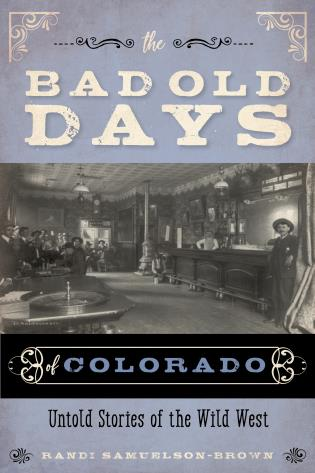 Cover image for the book The Bad Old Days of Colorado: Untold Stories of the Wild West