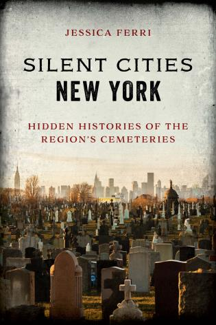 Cover image for the book Silent Cities New York: Hidden Histories of the Region's Cemeteries