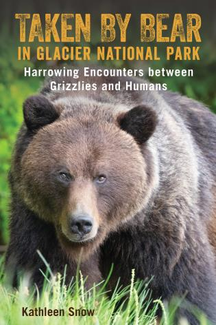 Cover image for the book Taken By Bear in Glacier National Park: Harrowing Encounters between Grizzlies and Humans