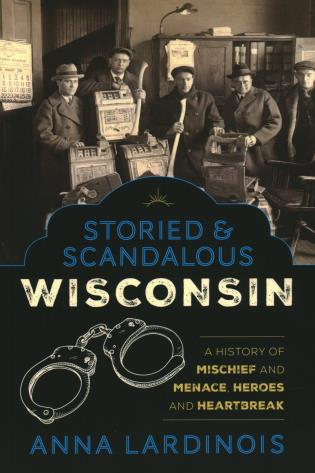 Cover image for the book Storied & Scandalous Wisconsin: A History of Mischief and Menace, Heroes and Heartbreak