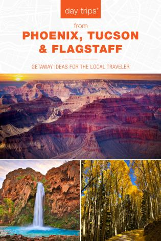 Cover image for the book Day Trips® from Phoenix, Tucson & Flagstaff: Getaway Ideas for the Local Traveler, 14th Edition