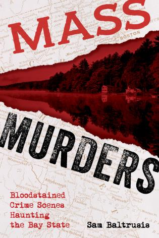 Cover image for the book Mass Murders: Bloodstained Crime Scenes Haunting the Bay State