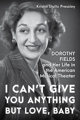 Cover image for the book I Can't Give You Anything but Love, Baby: Dorothy Fields and Her Life in the American Musical Theater