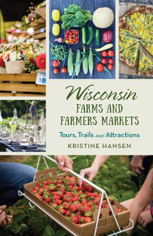 Cover image for the book Wisconsin Farms and Farmers Markets: Tours, Trails and Attractions