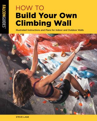 Cover image for the book How to Build Your Own Climbing Wall: Illustrated Instructions And Plans For Indoor And Outdoor Walls, Second Edition