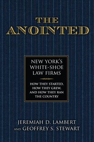 Cover image for the book The Anointed: New York's White Shoe Law Firms—How They Started, How They Grew, and How They Ran the Country