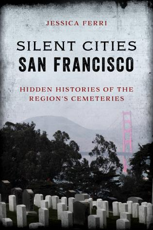 Cover image for the book Silent Cities San Francisco: Hidden Histories of the Region's Cemeteries