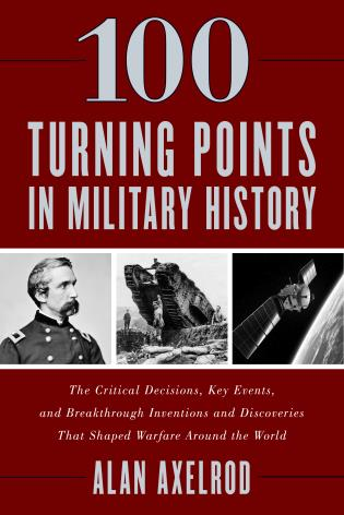 Cover image for the book 100 Turning Points in Military History: The Critical Decisions, Key Events, and Breakthrough Inventions and Discoveries That Shaped Warfare Around the World