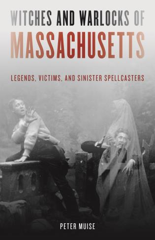 Cover image for the book Witches and Warlocks of Massachusetts: Legends, Victims, and Sinister Spellcasters
