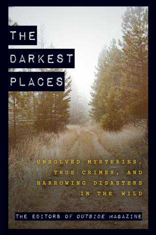 Cover image for the book The Darkest Places: Unsolved Mysteries, True Crimes, and Harrowing Disasters in the Wild