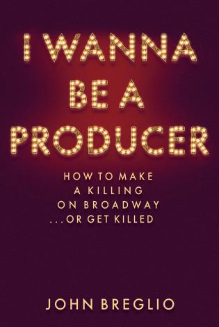 Cover image for the book I Wanna Be a Producer: How to Make a Killing on Broadway...or Get Killed
