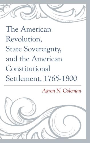Cover image for the book The American Revolution, State Sovereignty, and the American Constitutional Settlement, 1765–1800