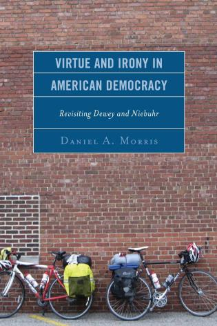 Cover image for the book Virtue and Irony in American Democracy: Revisiting Dewey and Niebuhr