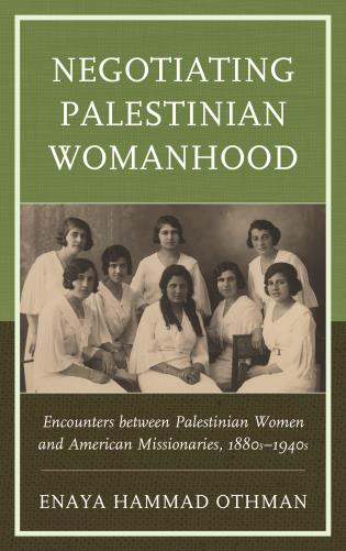 Cover image for the book Negotiating Palestinian Womanhood: Encounters between Palestinian Women and American Missionaries, 1880s–1940s