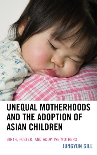 Cover image for the book Unequal Motherhoods and the Adoption of Asian Children: Birth, Foster, and Adoptive Mothers