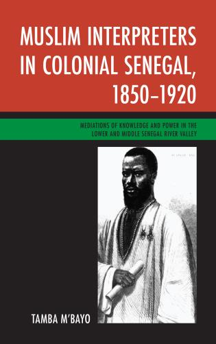 Cover image for the book Muslim Interpreters in Colonial Senegal, 1850–1920: Mediations of Knowledge and Power in the Lower and Middle Senegal River Valley