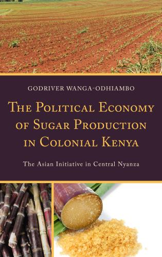 Cover image for the book The Political Economy of Sugar Production in Colonial Kenya: The Asian Initiative in Central Nyanza