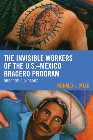 Cover image for the book The Invisible Workers of the U.S.–Mexico Bracero Program: Obreros Olvidados