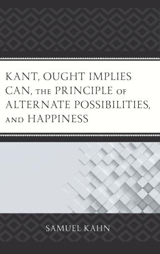 Cover image for the book Kant, Ought Implies Can, the Principle of Alternate Possibilities, and Happiness