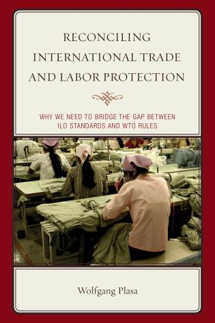 Cover image for the book Reconciling International Trade and Labor Protection: Why We Need to Bridge the Gap between ILO Standards and WTO Rules