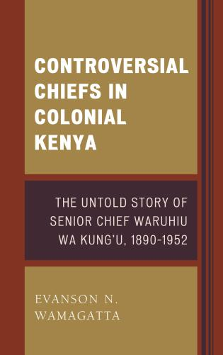 Cover image for the book Controversial Chiefs in Colonial Kenya: The Untold Story of Senior Chief Waruhiu Wa Kung'u, 1890–1952