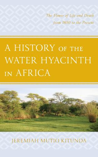 Cover image for the book A History of the Water Hyacinth in Africa: The Flower of Life and Death from 1800 to the Present