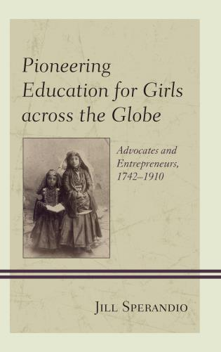 Cover image for the book Pioneering Education for Girls across the Globe: Advocates and Entrepreneurs, 1742-1910