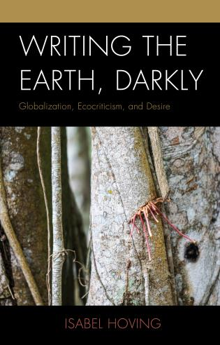 Cover image for the book Writing the Earth, Darkly: Globalization, Ecocriticism, and Desire