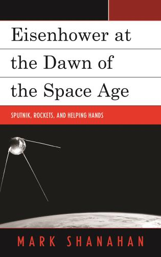 Cover image for the book Eisenhower at the Dawn of the Space Age: Sputnik, Rockets, and Helping Hands