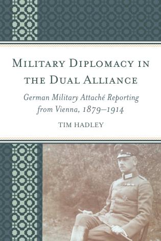 Cover image for the book Military Diplomacy in the Dual Alliance: German Military Attaché Reporting from Vienna, 1879–1914