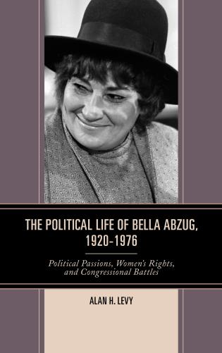 Cover image for the book The Political Life of Bella Abzug, 1920–1976: Political Passions, Women's Rights, and Congressional Battles