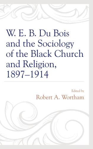 Cover image for the book W. E. B. Du Bois and the Sociology of the Black Church and Religion, 1897–1914