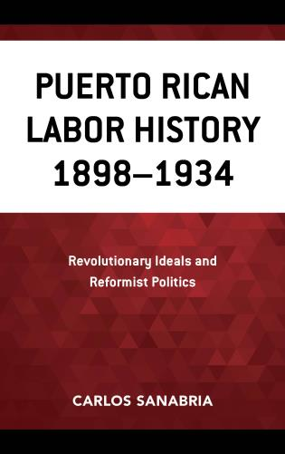 Cover image for the book Puerto Rican Labor History 1898–1934: Revolutionary Ideals and Reformist Politics